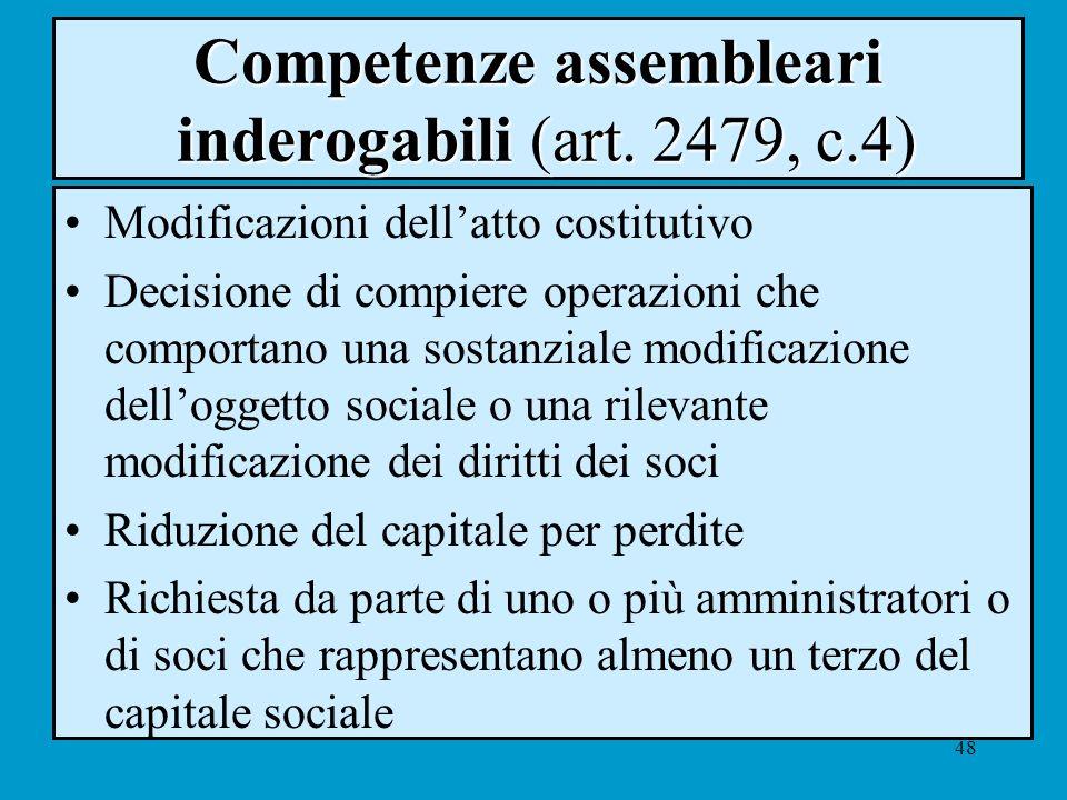 48 Competenze assembleari inderogabili (art. 2479, c.4) Modificazioni dellatto costitutivo Decisione di compiere operazioni che comportano una sostanz