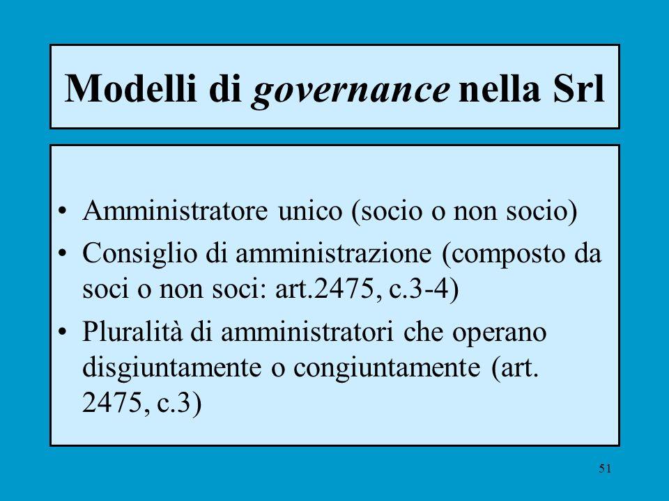 51 Modelli di governance nella Srl Amministratore unico (socio o non socio) Consiglio di amministrazione (composto da soci o non soci: art.2475, c.3-4