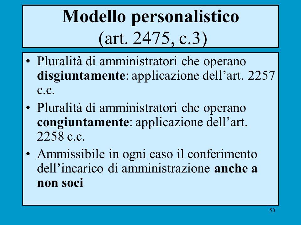 53 Modello personalistico (art. 2475, c.3) Pluralità di amministratori che operano disgiuntamente: applicazione dellart. 2257 c.c. Pluralità di ammini