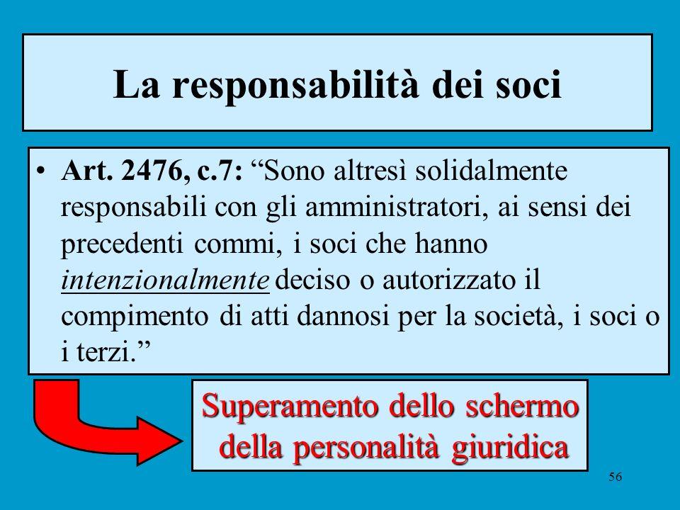 56 La responsabilità dei soci Art. 2476, c.7: Sono altresì solidalmente responsabili con gli amministratori, ai sensi dei precedenti commi, i soci che