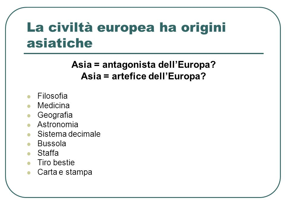 La civiltà europea ha origini asiatiche Asia = antagonista dellEuropa? Asia = artefice dellEuropa? Filosofia Medicina Geografia Astronomia Sistema dec