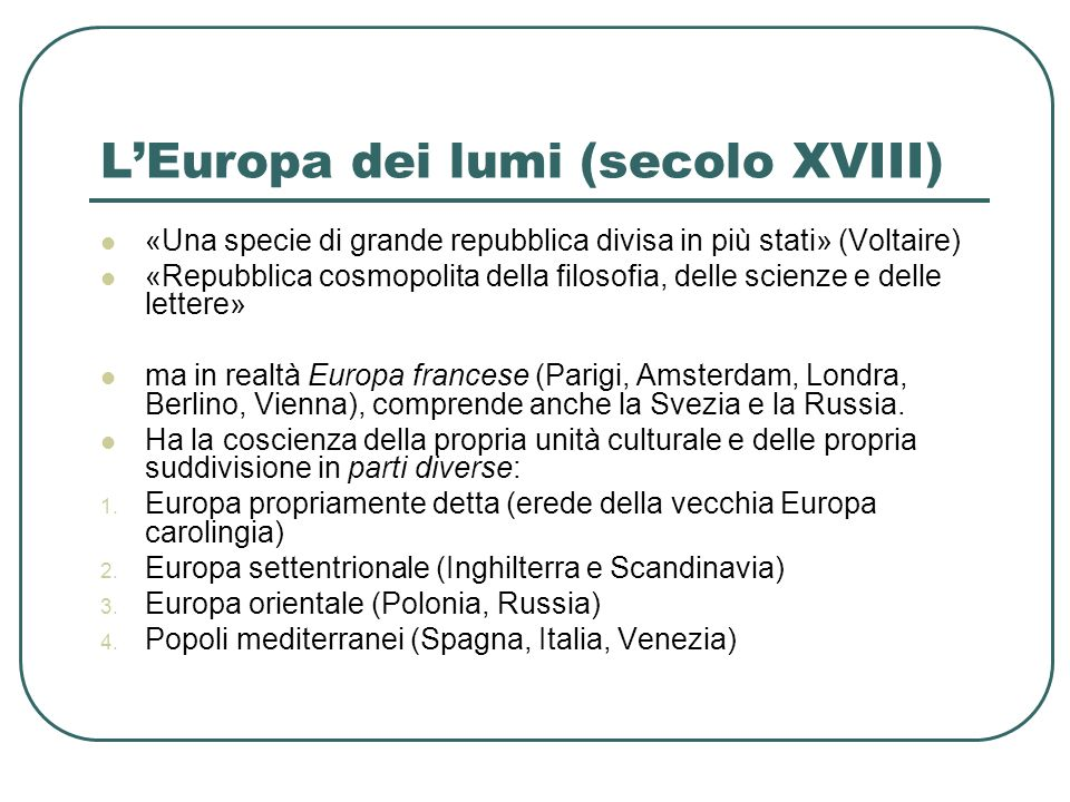 LEuropa dei lumi (secolo XVIII) «Una specie di grande repubblica divisa in più stati» (Voltaire) «Repubblica cosmopolita della filosofia, delle scienz