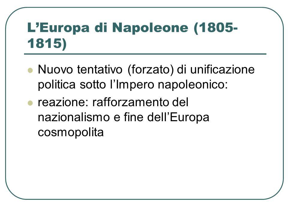 LEuropa di Napoleone (1805- 1815) Nuovo tentativo (forzato) di unificazione politica sotto lImpero napoleonico: reazione: rafforzamento del nazionalis