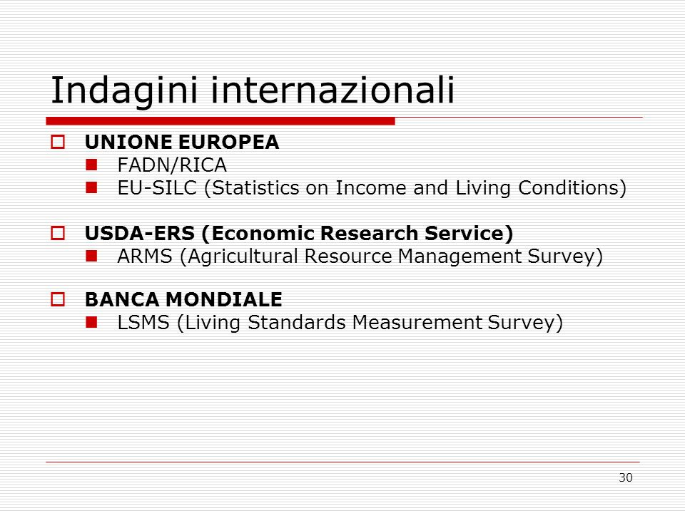 30 Indagini internazionali UNIONE EUROPEA FADN/RICA EU-SILC (Statistics on Income and Living Conditions) USDA-ERS (Economic Research Service) ARMS (Agricultural Resource Management Survey) BANCA MONDIALE LSMS (Living Standards Measurement Survey)