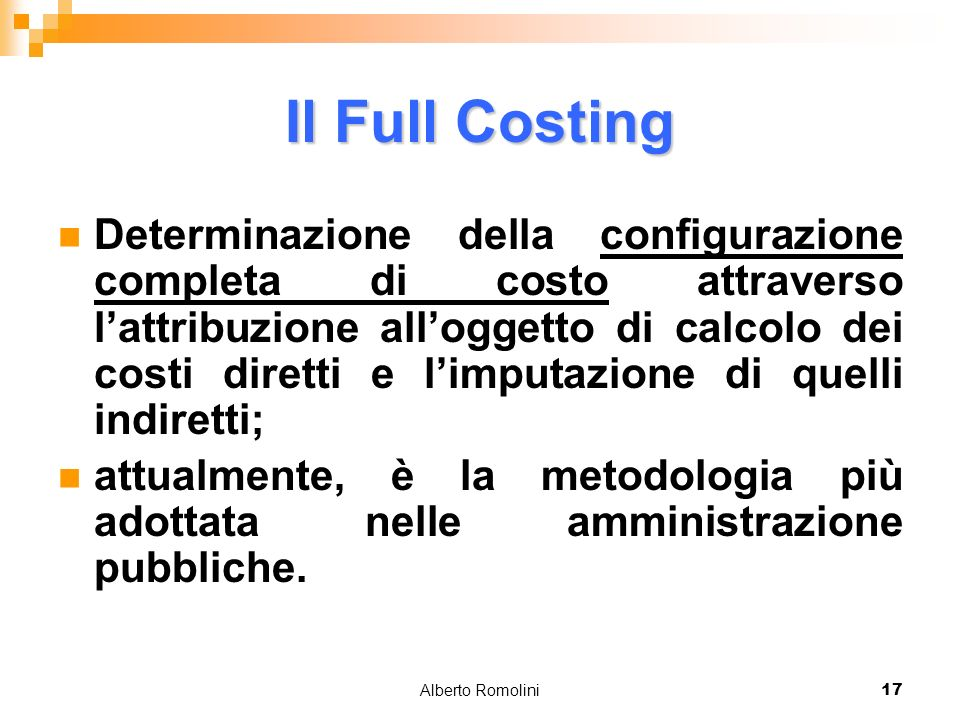 Alberto Romolini17 Il Full Costing Determinazione della configurazione completa di costo attraverso lattribuzione alloggetto di calcolo dei costi diretti e limputazione di quelli indiretti; attualmente, è la metodologia più adottata nelle amministrazione pubbliche.