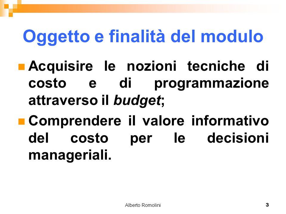 Alberto Romolini3 Oggetto e finalità del modulo Acquisire le nozioni tecniche di costo e di programmazione attraverso il budget; Comprendere il valore informativo del costo per le decisioni manageriali.