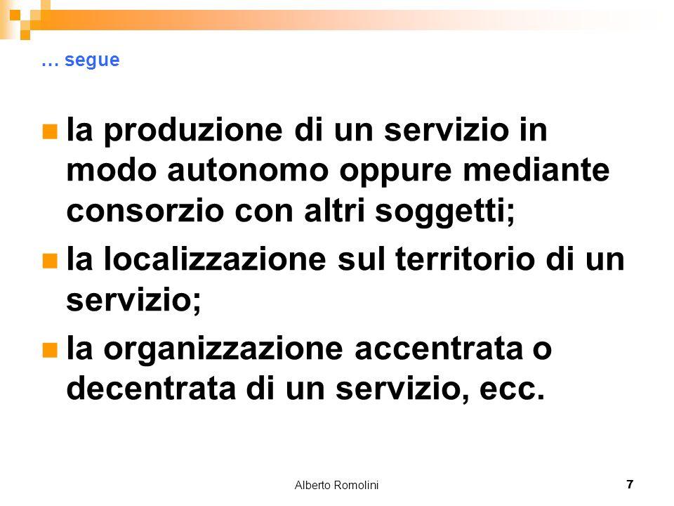 Alberto Romolini7 … segue la produzione di un servizio in modo autonomo oppure mediante consorzio con altri soggetti; la localizzazione sul territorio di un servizio; la organizzazione accentrata o decentrata di un servizio, ecc.