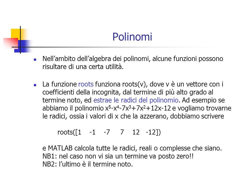 Polinomi Nellambito dellalgebra dei polinomi, alcune funzioni possono risultare di una certa utilità. La funzione roots funziona roots(v), dove v è un