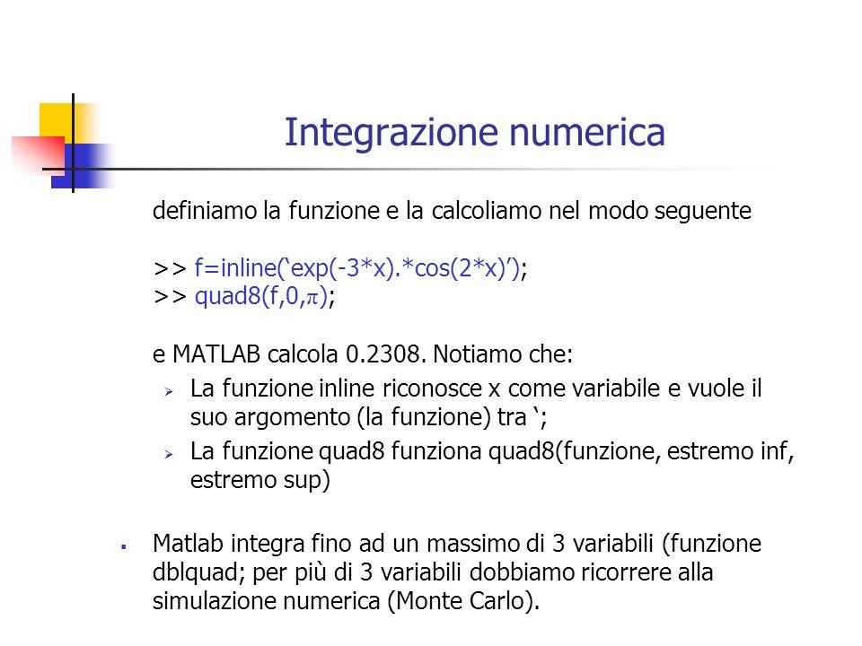 Integrazione numerica definiamo la funzione e la calcoliamo nel modo seguente >> f=inline(exp(-3*x).*cos(2*x)); >> quad8(f,0, π ); e MATLAB calcola 0.