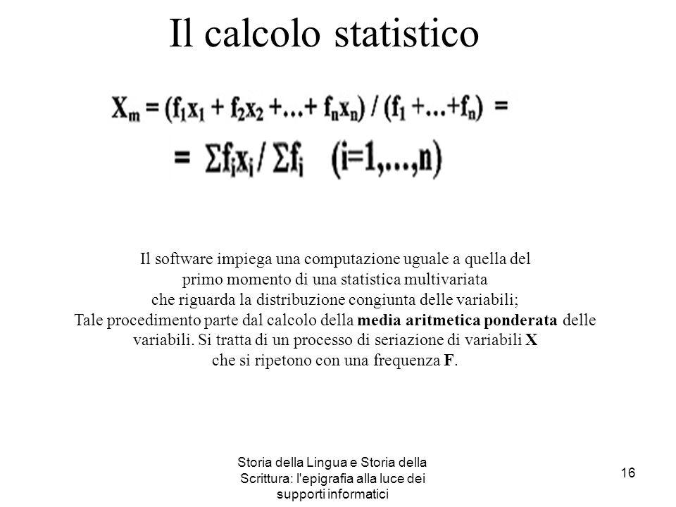 Storia della Lingua e Storia della Scrittura: l'epigrafia alla luce dei supporti informatici 16 Il calcolo statistico Il software impiega una computaz