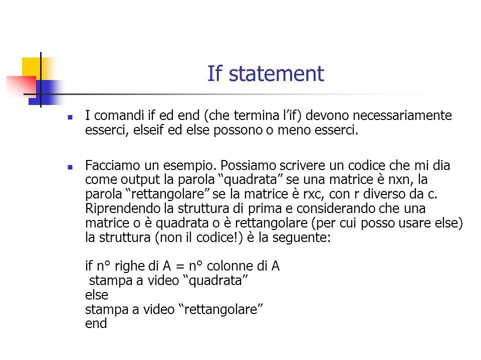 If statement I comandi if ed end (che termina lif) devono necessariamente esserci, elseif ed else possono o meno esserci.