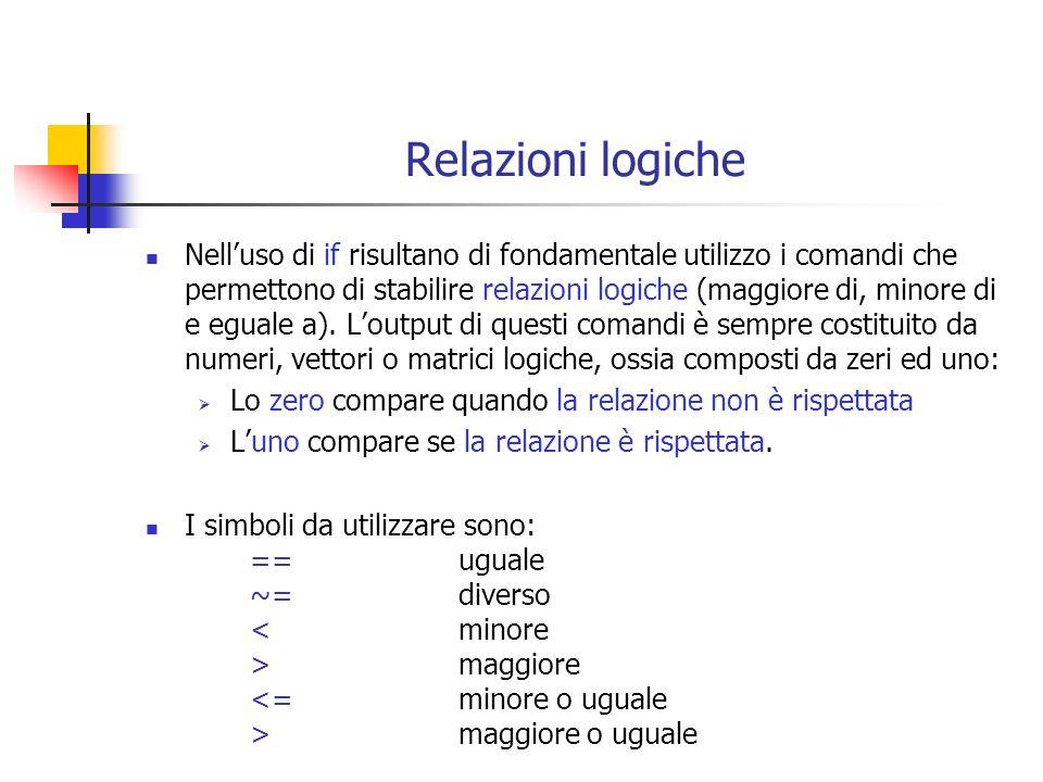 Relazioni logiche Nelluso di if risultano di fondamentale utilizzo i comandi che permettono di stabilire relazioni logiche (maggiore di, minore di e eguale a).