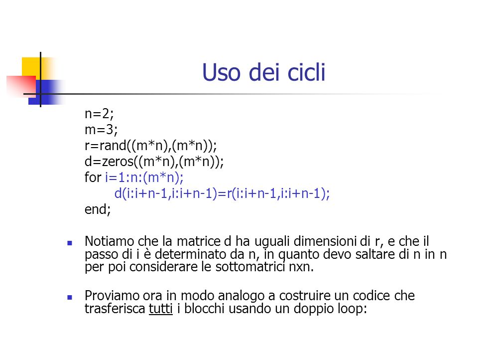 Uso dei cicli n=2; m=3; c=rand((m*n),(m*n)); z=zeros((m*n),(m*n)); for i=1:n:(m*n); for k=1:n:(n*m); z(i:i+n-1,k:k+n-1)=c(i:i+n-1,k:k+n-1) end; Nel caso di doppio loop il programma esegue prima il loop interno e finito il ciclo aggiorna il loop esterno e quindi riinizia con il loop interno.