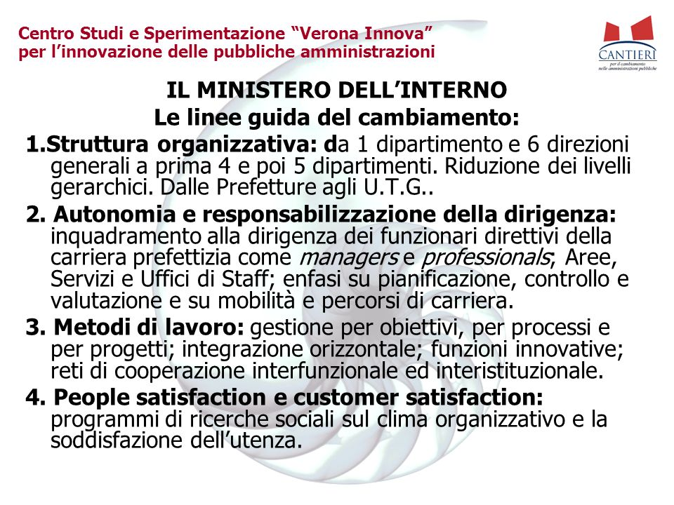 Centro Studi e Sperimentazione Verona Innova per linnovazione delle pubbliche amministrazioni IL MINISTERO DELLINTERNO Le linee guida del cambiamento: 1.Struttura organizzativa: da 1 dipartimento e 6 direzioni generali a prima 4 e poi 5 dipartimenti.