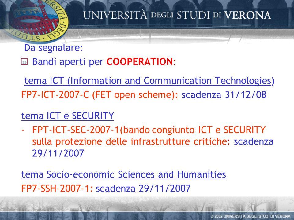 Da segnalare: Bandi aperti per COOPERATION: tema ICT (Information and Communication Technologies) FP7-ICT-2007-C (FET open scheme): scadenza 31/12/08 tema ICT e SECURITY -FPT-ICT-SEC-2007-1(bando congiunto ICT e SECURITY sulla protezione delle infrastrutture critiche: scadenza 29/11/2007 tema Socio-economic Sciences and Humanities FP7-SSH-2007-1: scadenza 29/11/2007
