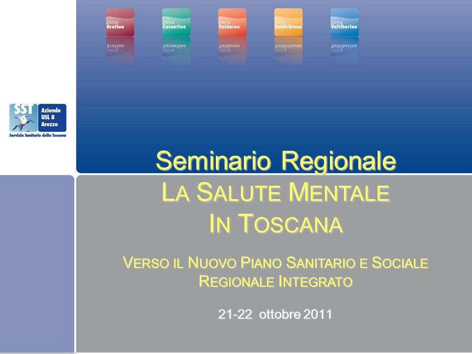 Seminario Regionale L A S ALUTE M ENTALE I N T OSCANA V ERSO IL N UOVO P IANO S ANITARIO E S OCIALE R EGIONALE I NTEGRATO 21-22 ottobre 2011