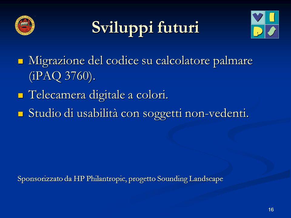 16 Sviluppi futuri Migrazione del codice su calcolatore palmare (iPAQ 3760). Migrazione del codice su calcolatore palmare (iPAQ 3760). Telecamera digi