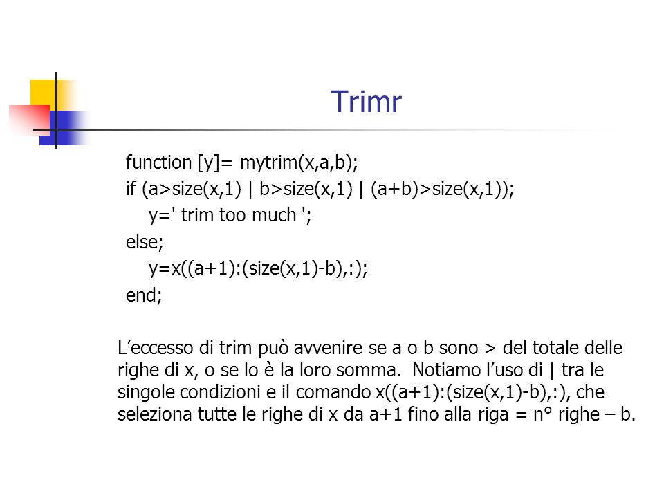 Trimr function [y]= mytrim(x,a,b); if (a>size(x,1) | b>size(x,1) | (a+b)>size(x,1)); y=' trim too much '; else; y=x((a+1):(size(x,1)-b),:); end; Lecce