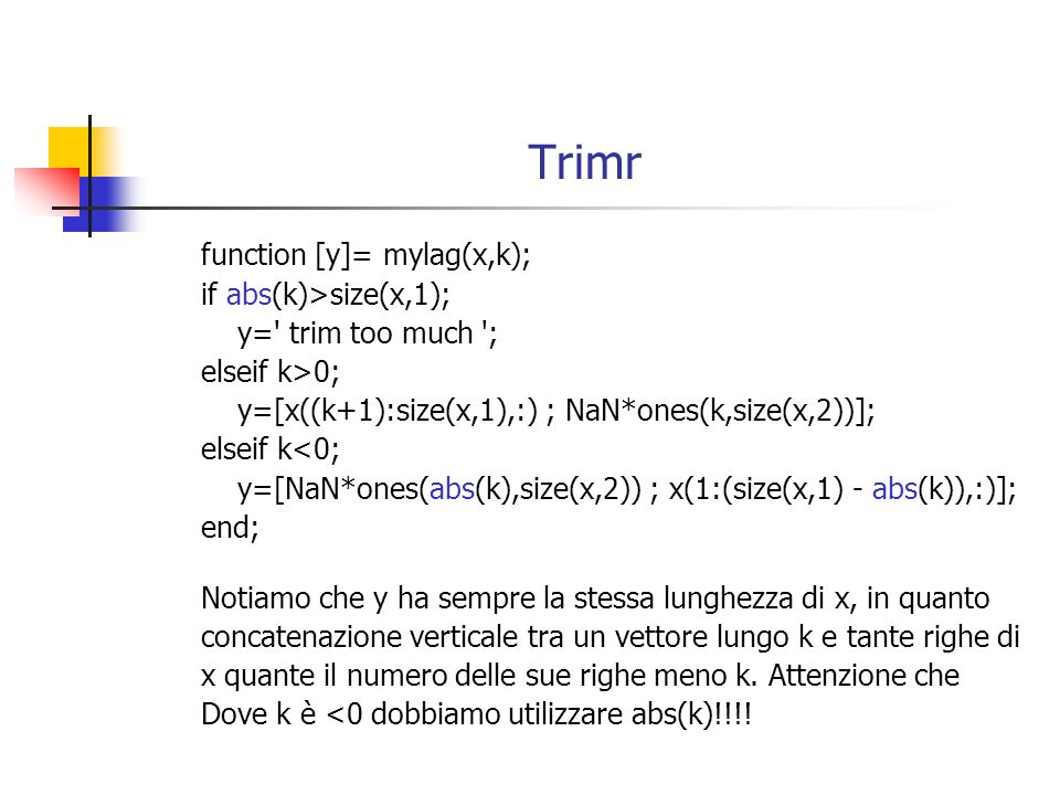 Trimr function [y]= mylag(x,k); if abs(k)>size(x,1); y=' trim too much '; elseif k>0; y=[x((k+1):size(x,1),:) ; NaN*ones(k,size(x,2))]; elseif k<0; y=