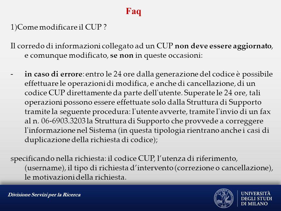 Divisione Servizi per la Ricerca Faq 1)Come modificare il CUP ? Il corredo di informazioni collegato ad un CUP non deve essere aggiornato, e comunque