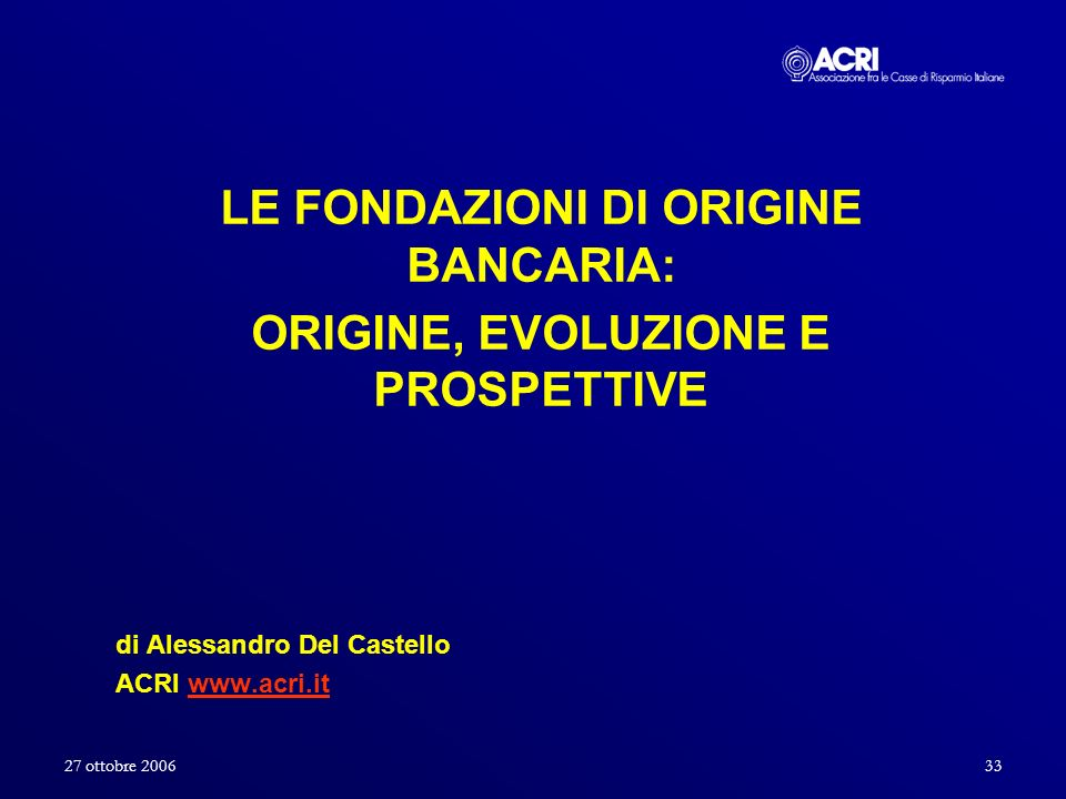 27 ottobre 200633 LE FONDAZIONI DI ORIGINE BANCARIA: ORIGINE, EVOLUZIONE E PROSPETTIVE di Alessandro Del Castello ACRI www.acri.itwww.acri.it