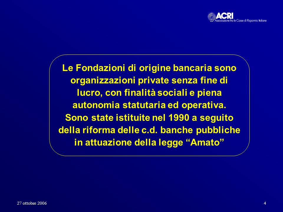 27 ottobre 20064 Le Fondazioni di origine bancaria sono organizzazioni private senza fine di lucro, con finalità sociali e piena autonomia statutaria