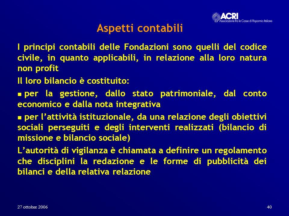 27 ottobre 200640 Aspetti contabili I principi contabili delle Fondazioni sono quelli del codice civile, in quanto applicabili, in relazione alla loro