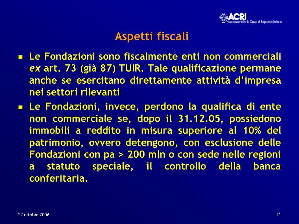 27 ottobre 200641 Aspetti fiscali Le Fondazioni sono fiscalmente enti non commerciali ex art. 73 (già 87) TUIR. Tale qualificazione permane anche se e
