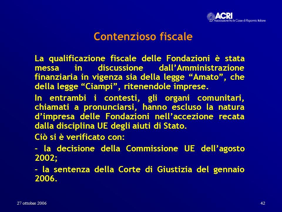 27 ottobre 200642 Contenzioso fiscale La qualificazione fiscale delle Fondazioni è stata messa in discussione dallAmministrazione finanziaria in vigen