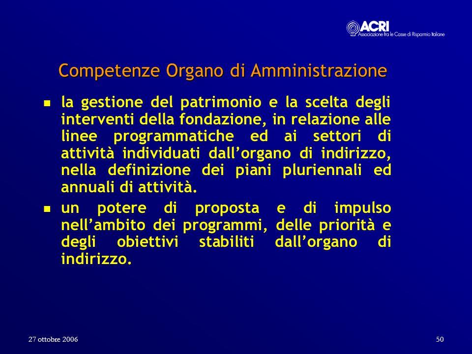 27 ottobre 200650 Competenze Organo di Amministrazione la gestione del patrimonio e la scelta degli interventi della fondazione, in relazione alle lin