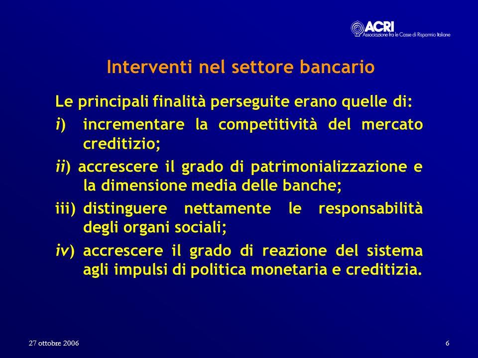27 ottobre 20066 Interventi nel settore bancario Le principali finalità perseguite erano quelle di: i) incrementare la competitività del mercato credi