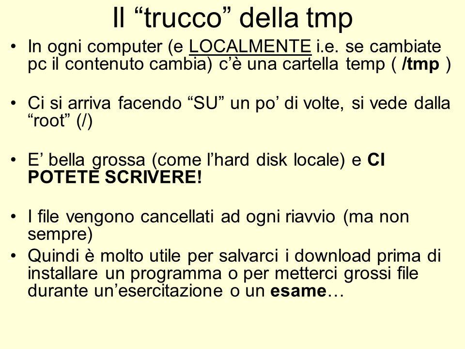 Il trucco della tmp In ogni computer (e LOCALMENTE i.e. se cambiate pc il contenuto cambia) cè una cartella temp ( /tmp ) Ci si arriva facendo SU un p