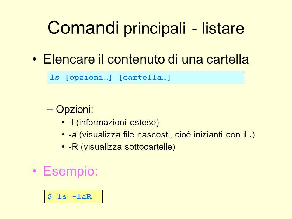 Comandi principali - listare Elencare il contenuto di una cartella –Opzioni: -l (informazioni estese) -a (visualizza file nascosti, cioè inizianti con il.) -R (visualizza sottocartelle) Esempio: ls [opzioni…] [cartella…] $ ls -laR
