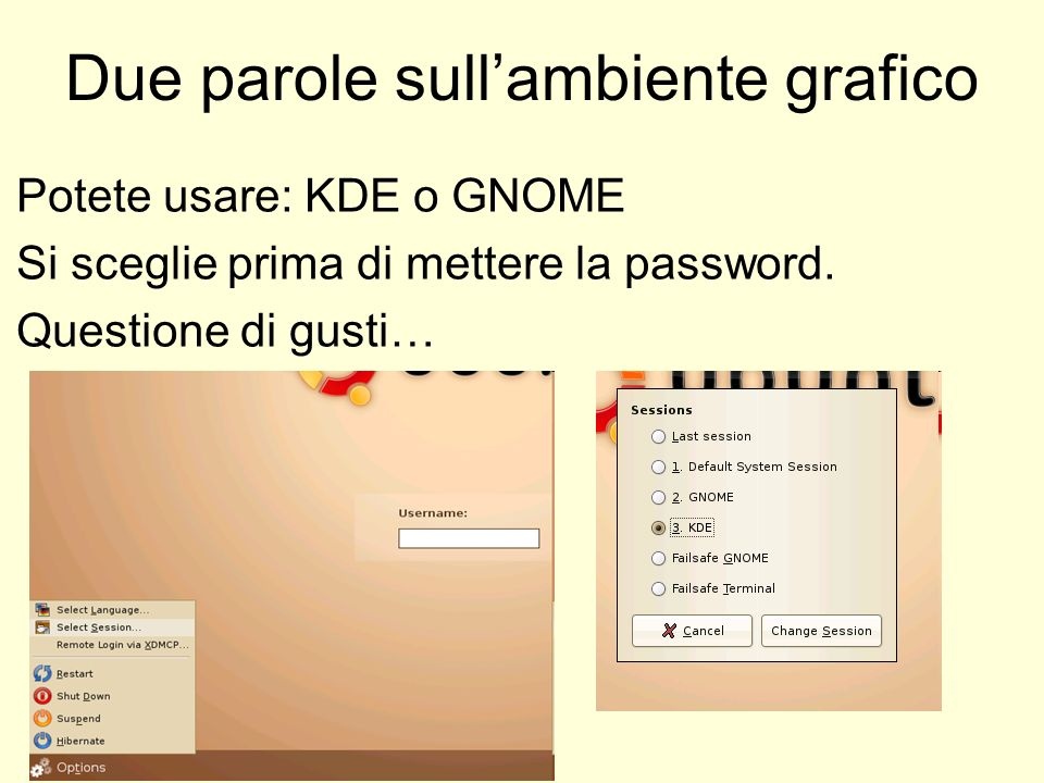 Due parole sullambiente grafico Potete usare: KDE o GNOME Si sceglie prima di mettere la password. Questione di gusti…