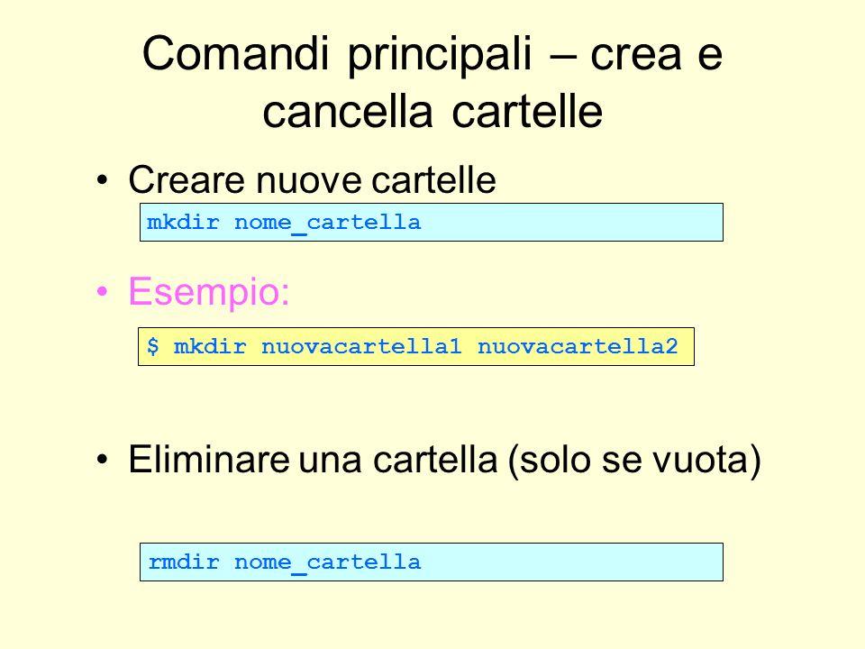 Comandi principali – crea e cancella cartelle Creare nuove cartelle Esempio: Eliminare una cartella (solo se vuota) mkdir nome_cartella $ mkdir nuovac