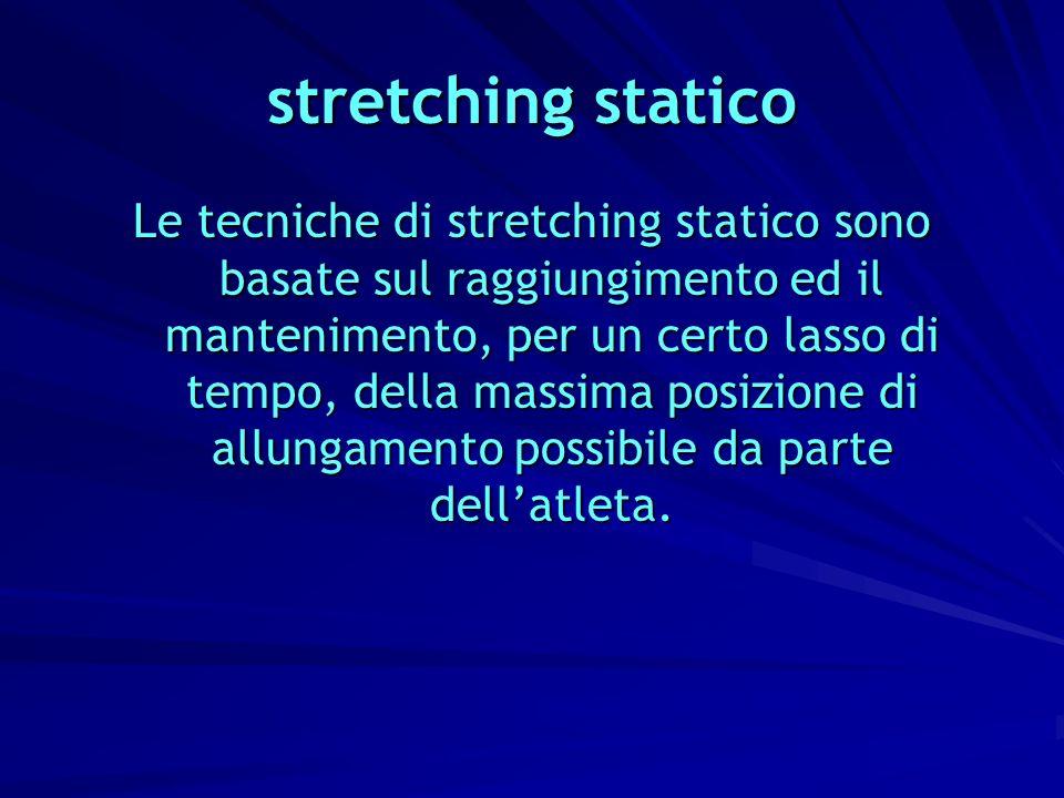 stretching statico Le tecniche di stretching statico sono basate sul raggiungimento ed il mantenimento, per un certo lasso di tempo, della massima pos