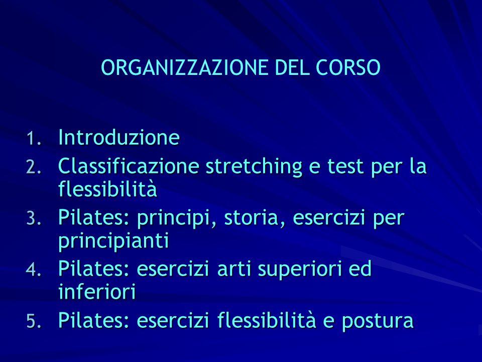 ORGANIZZAZIONE DEL CORSO 1. Introduzione 2. Classificazione stretching e test per la flessibilità 3. Pilates: principi, storia, esercizi per principia