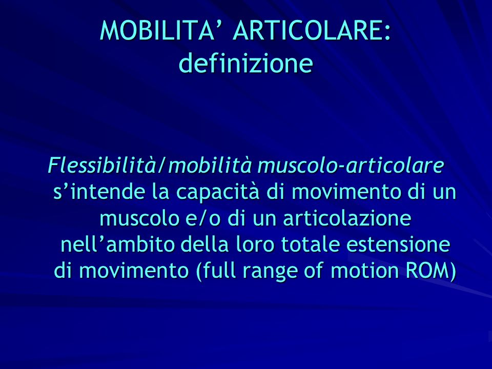 MOBILITA ARTICOLARE: definizione Flessibilità/mobilità muscolo-articolare sintende la capacità di movimento di un muscolo e/o di un articolazione nell