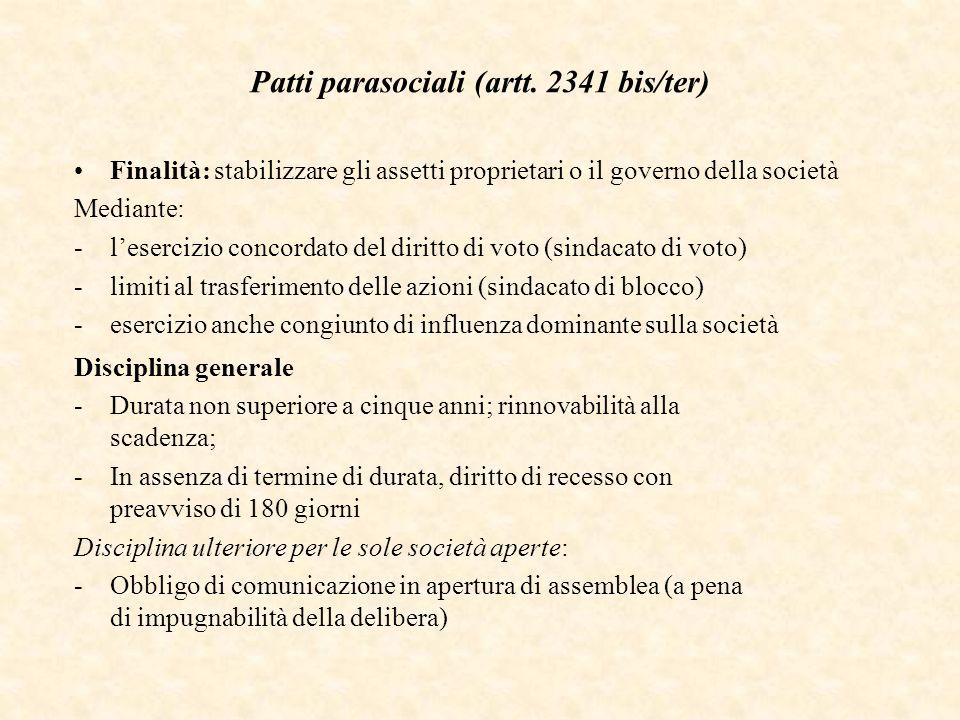 Patti parasociali (artt. 2341 bis/ter) Finalità: stabilizzare gli assetti proprietari o il governo della società Mediante: -lesercizio concordato del