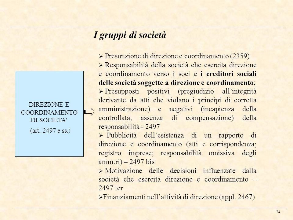 74 I gruppi di società DIREZIONE E COORDINAMENTO DI SOCIETA (art. 2497 e ss.) Presunzione di direzione e coordinamento (2359) Responsabilità della soc
