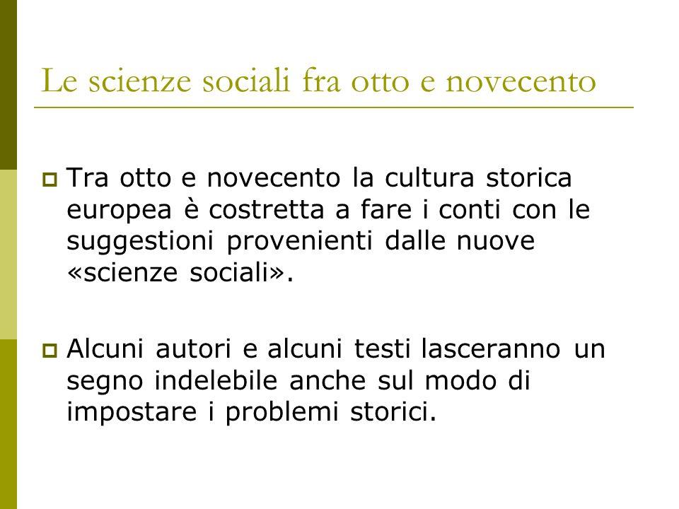 Le scienze sociali fra otto e novecento Tra otto e novecento la cultura storica europea è costretta a fare i conti con le suggestioni provenienti dall