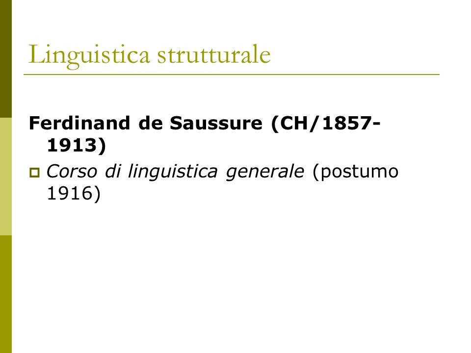 Linguistica strutturale Ferdinand de Saussure (CH/1857- 1913) Corso di linguistica generale (postumo 1916)