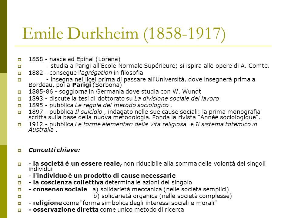 Emile Durkheim (1858-1917) 1858 - nasce ad Epinal (Lorena) - studia a Parigi all'Ecole Normale Supérieure; si ispira alle opere di A. Comte. 1882 - co