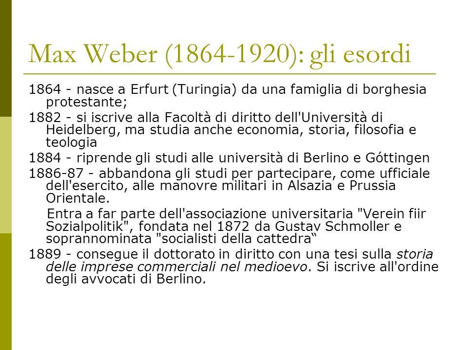 Max Weber (1864-1920): gli esordi 1864 - nasce a Erfurt (Turingia) da una famiglia di borghesia protestante; 1882 - si iscrive alla Facoltà di diritto