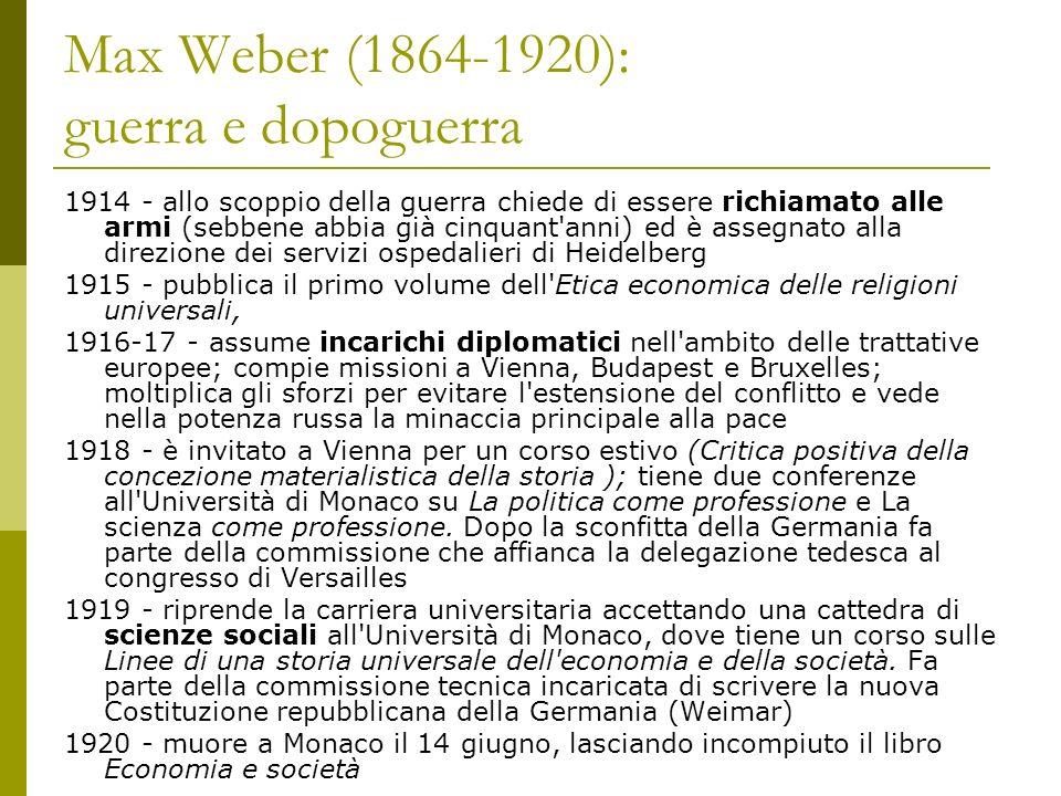 Max Weber (1864-1920): guerra e dopoguerra 1914 - allo scoppio della guerra chiede di essere richiamato alle armi (sebbene abbia già cinquant'anni) ed