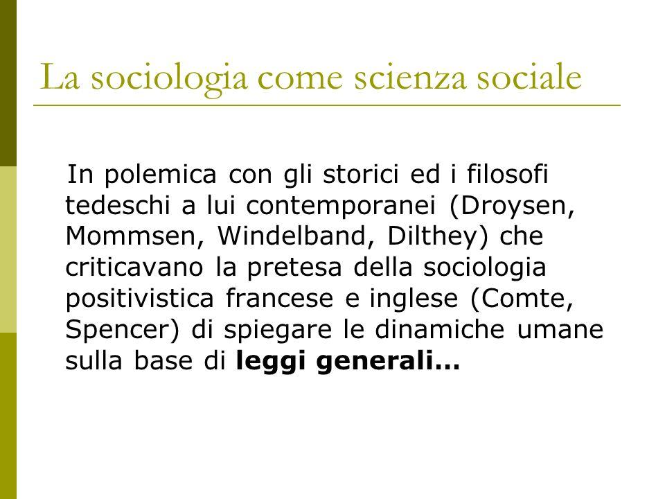 La sociologia come scienza sociale In polemica con gli storici ed i filosofi tedeschi a lui contemporanei (Droysen, Mommsen, Windelband, Dilthey) che