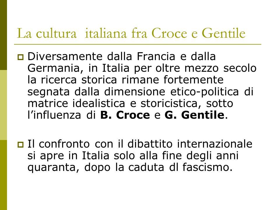 La cultura italiana fra Croce e Gentile Diversamente dalla Francia e dalla Germania, in Italia per oltre mezzo secolo la ricerca storica rimane fortem
