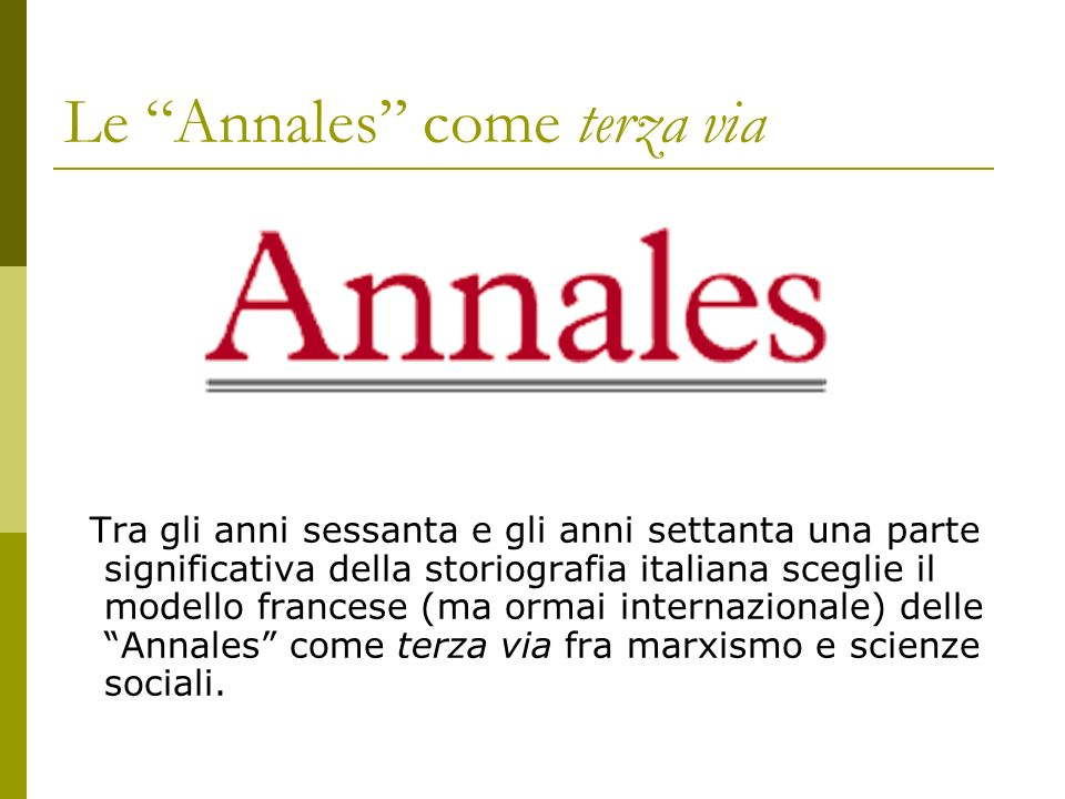 Le Annales come terza via Tra gli anni sessanta e gli anni settanta una parte significativa della storiografia italiana sceglie il modello francese (m
