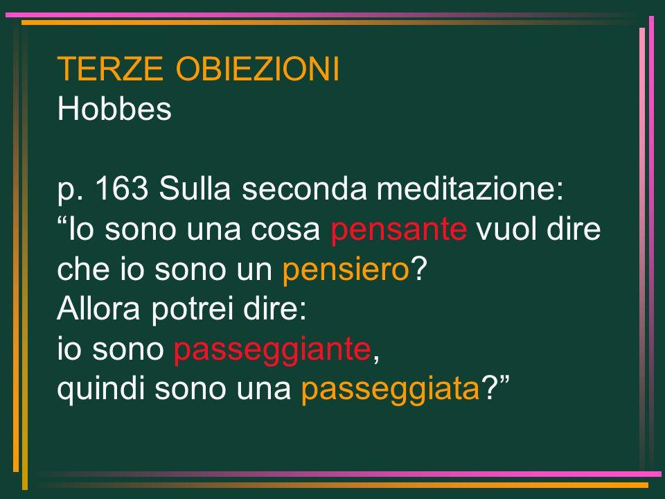 TERZE OBIEZIONI Hobbes p. 163 Sulla seconda meditazione: Io sono una cosa pensante vuol dire che io sono un pensiero? Allora potrei dire: io sono pass