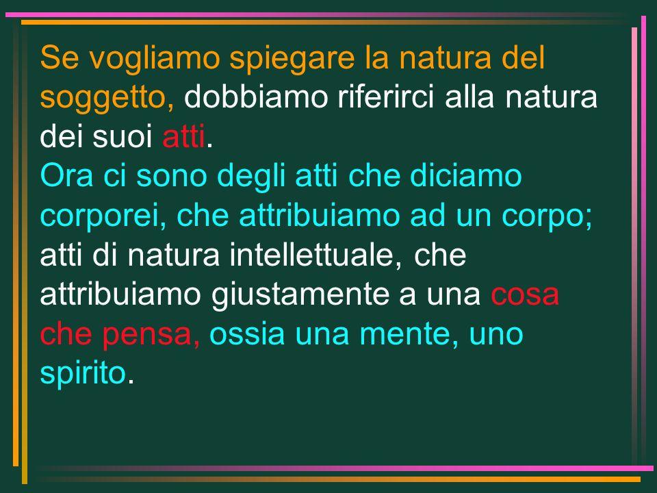 Se vogliamo spiegare la natura del soggetto, dobbiamo riferirci alla natura dei suoi atti. Ora ci sono degli atti che diciamo corporei, che attribuiam